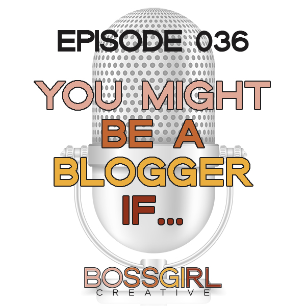 EPISODE 036 - YOU MIGHT BE A BLOGGER IF...