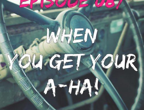EPISODE 087 – WHEN YOU FINALLY HAVE AN A-HA!