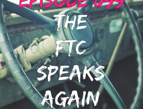 EPISODE 099 – THE FTC SPEAKS AGAIN!