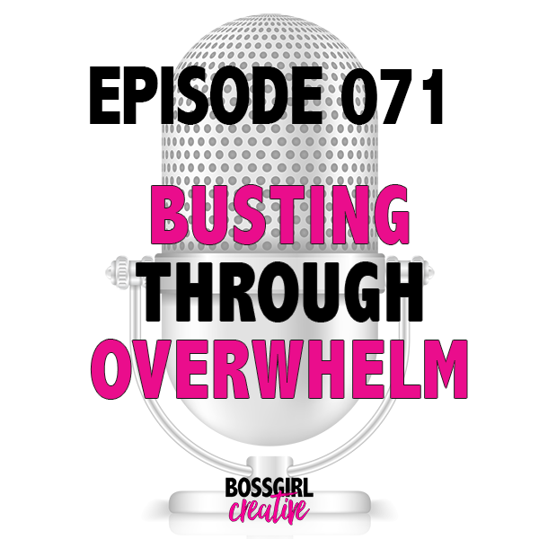 EPISODE 071 - BUSTING THROUGH OVERWHELM