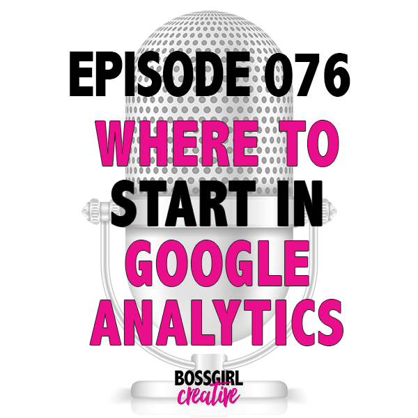 EPISODE 076 - WHERE TO START IN GOOGLE ANALYTICS