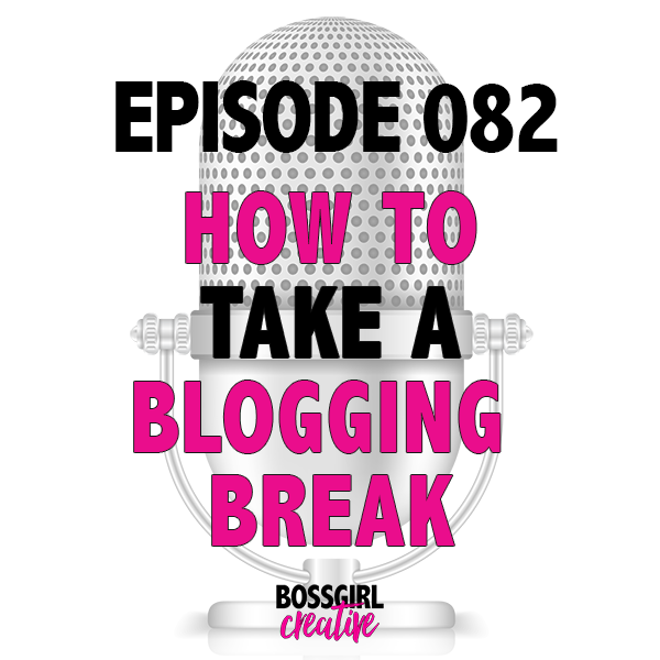 EPISODE 082 - HOW TO TAKE A BLOGGING BREAK