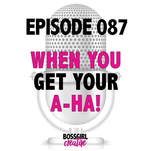EPISODE 087 - WHEN YOU FINALLY HAVE AN A-HA!