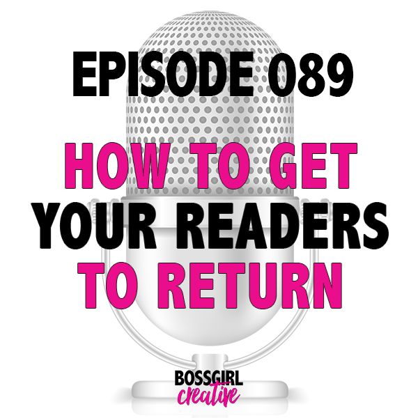 EPISODE 089 - HOW TO GET YOUR READERS TO COME BACK