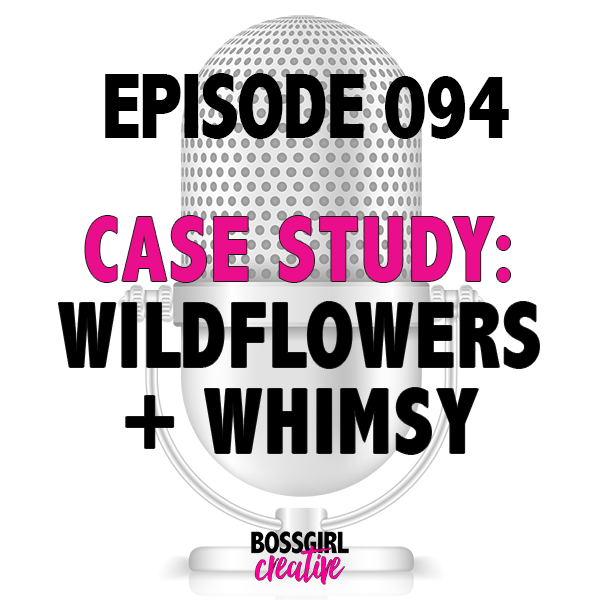 EPISODE 094 - CASE STUDY: WILDFLOWERS + WHIMSY