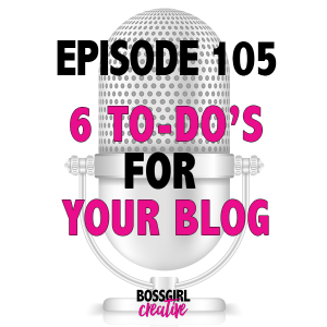 EPISODE 105 - 6 THINGS YOU CAN DO RIGHT NOW FOR YOUR BLOG