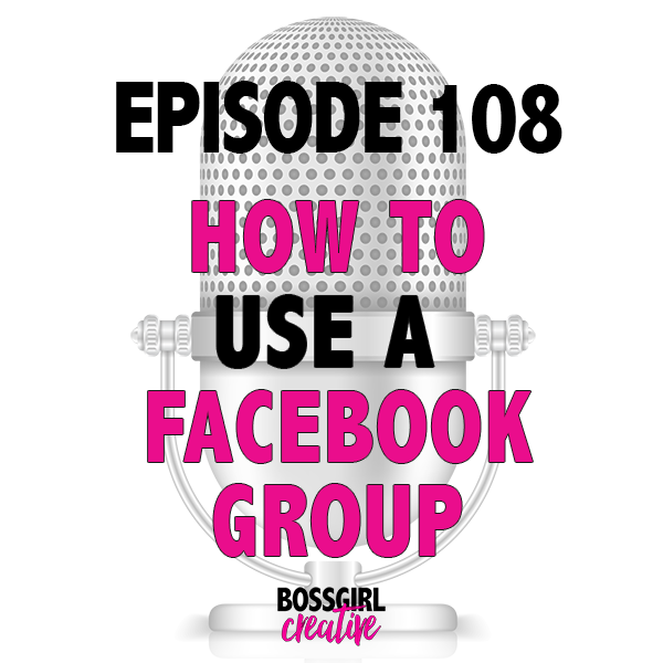 EPISODE 108 - USING FACEBOOK GROUPS FOR YOUR BIZ & BLOG