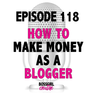 EPISODE 118 - HOW TO MAKE MONEY AS A BLOGGER