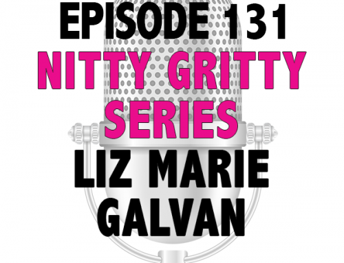 EPISODE 131 – NITTY GRITTY SERIES WITH LIZ MARIE GALVAN