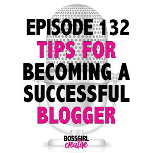 EPISODE 132 - TIPS FOR BECOMING A SUCCESSFUL BLOGGER