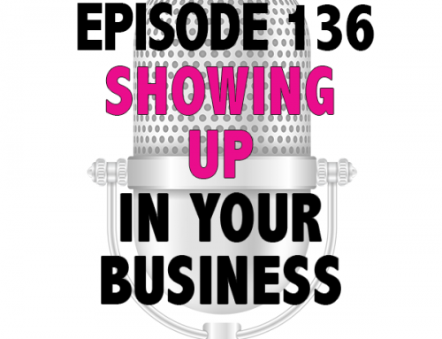 EPISODE 136 – SHOWING UP IN YOUR BUSINESS