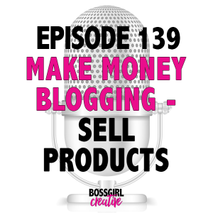 EPISODE 139 - MAKE MONEY BLOGGING: PRODUCTS