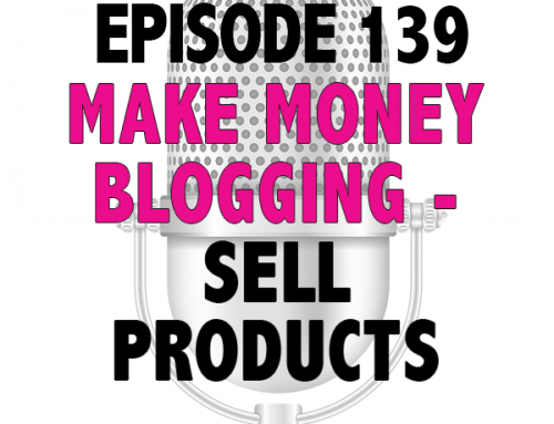 EPISODE 139 – MAKE MONEY BLOGGING: PRODUCTS