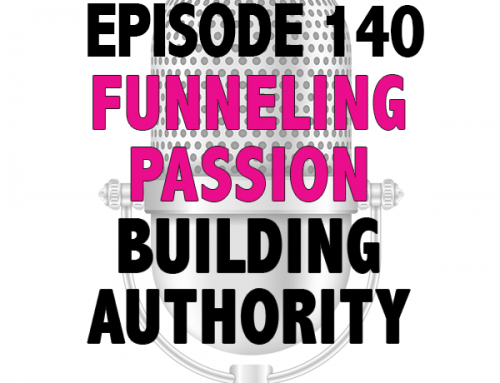 EPISODE 140 – FUNNELING YOUR PASSION & BUILDING AUTHORITY