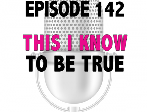 EPISODE 142 – THIS I KNOW TO BE TRUE
