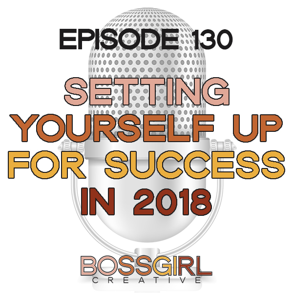 EPISODE 130 - SETTING YOURSELF UP FOR SUCCESS IN 2018