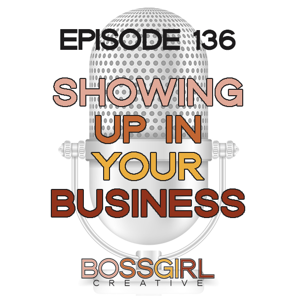 EPISODE 136 - SHOWING UP IN YOUR BUSINESS