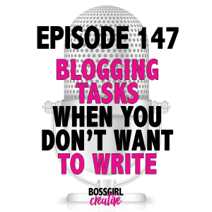 EPISODE 147 - BLOGGING TASKS FOR WHEN YOU DON'T FEEL LIKE WRITING