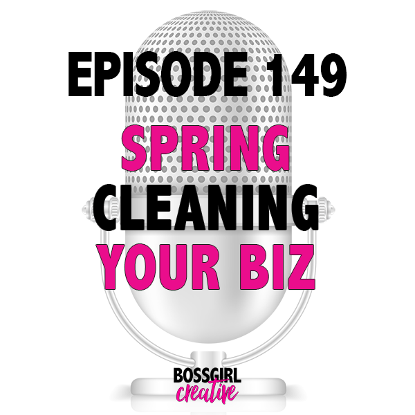 Spring Clean Your Business by asking yourself these questions in Episode 149 of the Boss Girl Creative podcast!