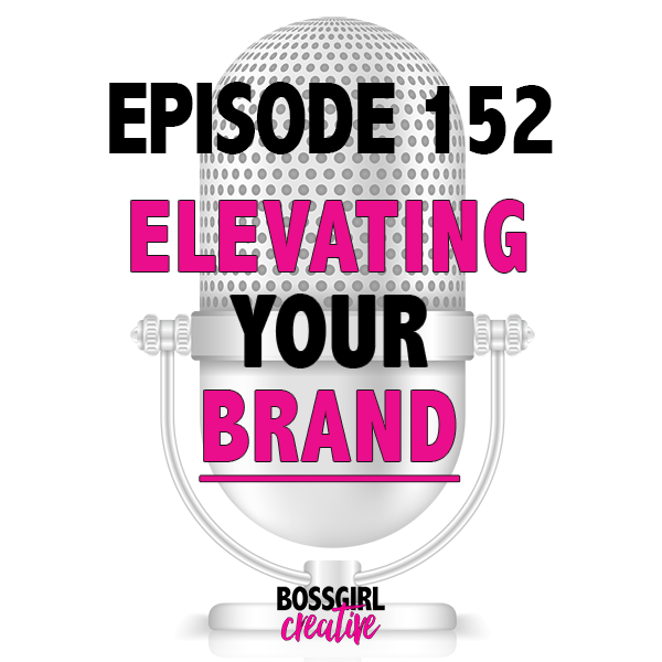 In Episode 152 of the Boss Girl Creative Podcast, learn what it takes to elevate your brand!