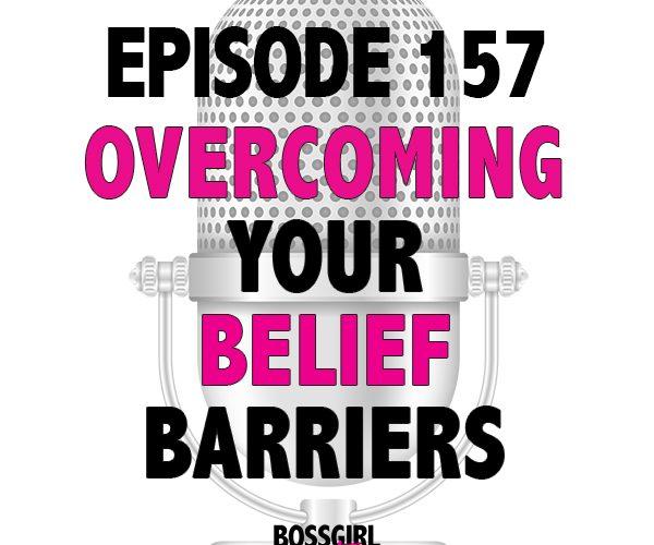 EPISODE 157 – OVERCOMING YOUR BELIEF BARRIERS