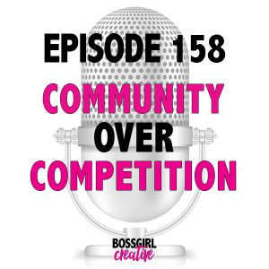 Community Over Competition -- what is that exactly? Take a listen as I speak to this movement in Episode 158 of the Boss Girl Creative podcast.
