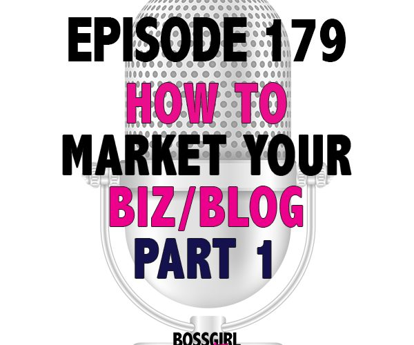 EPISODE 179 – HOW TO MARKET YOUR BUSINESS OR BLOG (PART 1)