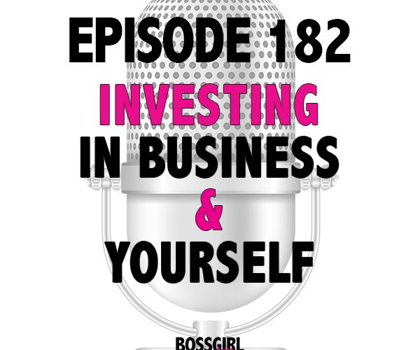 EPISODE 182 – INVESTING IN YOUR BIZ & YOURSELF