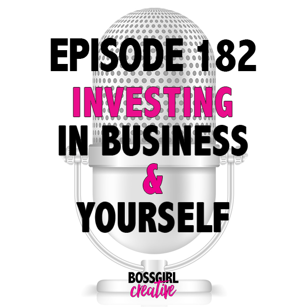 EPISODE 182 - INVESTING IN YOUR BIZ & YOURSELF