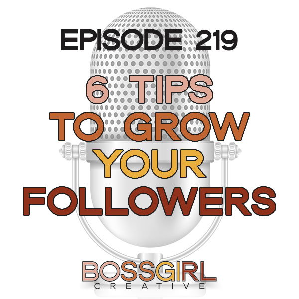 EPISODE 219 - 6 THINGS YOU CAN TRY RIGHT NOW TO GROW YOUR FOLLOWERS