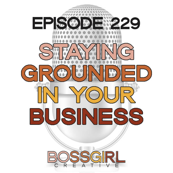 EPISODE 229 - STAYING GROUNDED IN YOUR BUSINESS