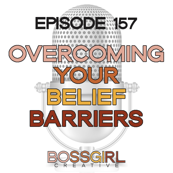 EPISODE 157 - OVERCOMING YOUR BELIEF BARRIERS