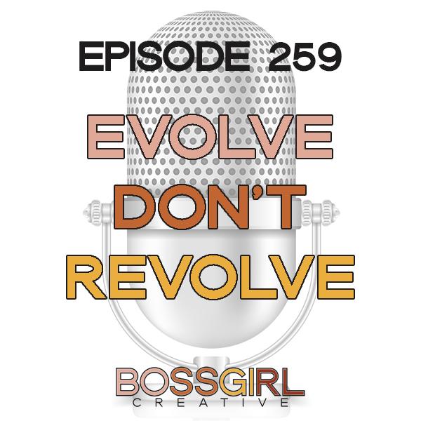 EPISODE 259 - EVOLVE DON'T REVOLVE