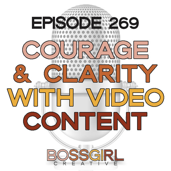 EPISODE 269 - COURAGE & CLARITY WITH VIDEO CONTENT