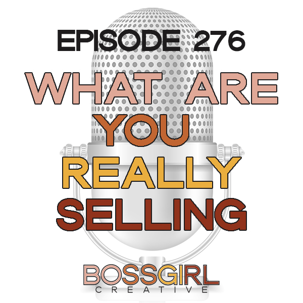 EPISODE 276 - WHAT ARE YOU REALLY SELLING?