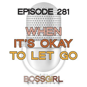 EPISODE 281 - WHEN IT'S OKAY TO LET GO