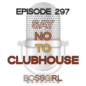 Saying No to the App Clubhouse - Episode 297 - Boss Girl Creative Podcast