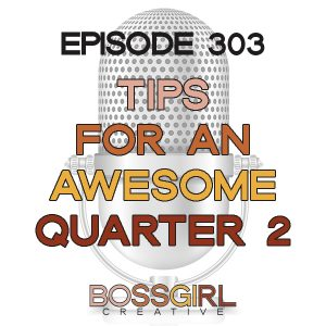 Boss Girl Creative Episode 303 - Tips for an Awesome Q2