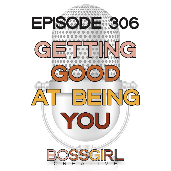 EPISODE 306 - GETTING GOOD AT BEING YOU