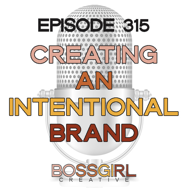 EPISODE 315 - CREATING AN INTENTIONAL BRAND