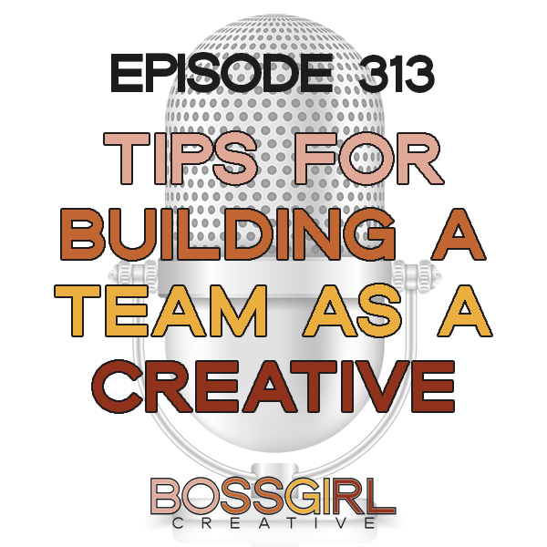EPISODE 313 - TIPS FOR BUILDING YOUR TEAM AS A CREATIVE