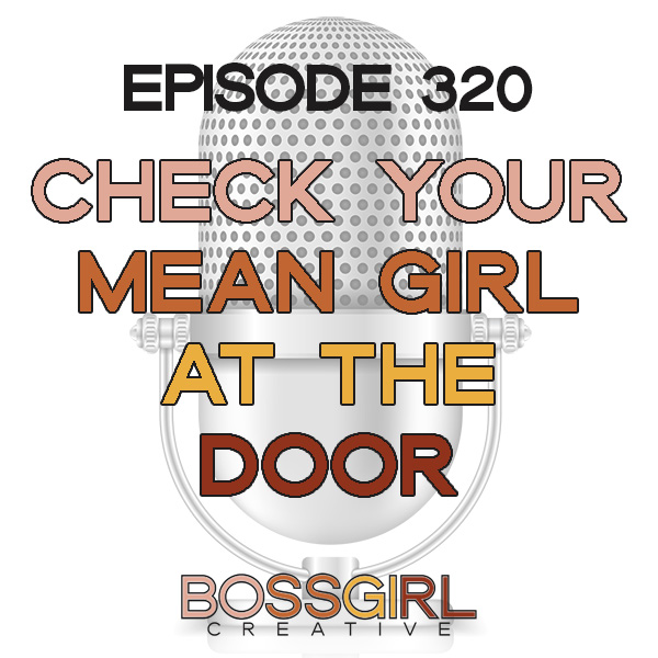 EPISODE 320 - CHECK YOUR MEAN GIRL AT THE DOOR