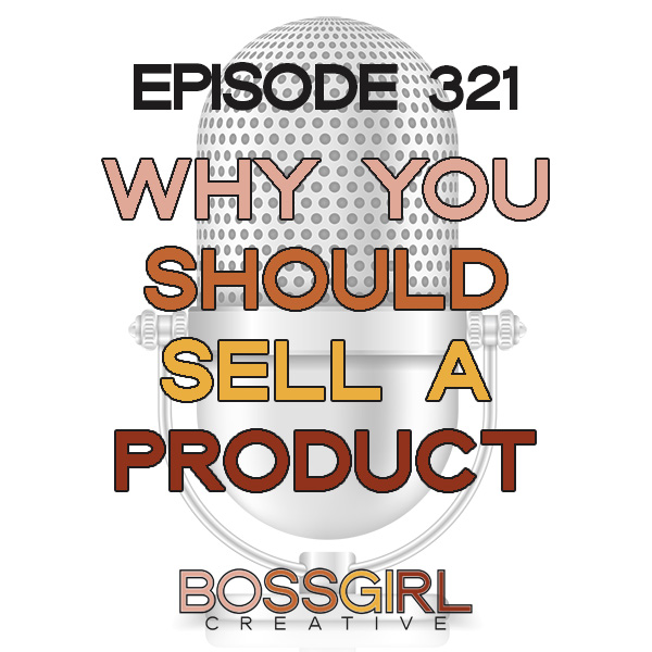 EPISODE 321 - WHY YOU NEED A PRODUCT TO SELL